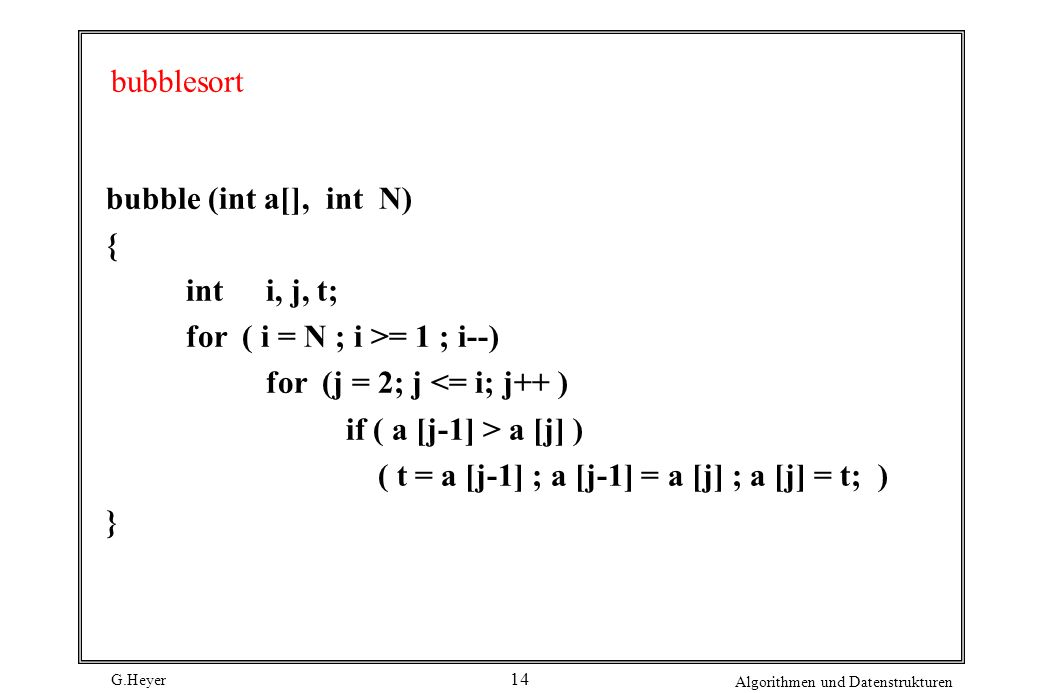 bubblesort bubble (int a[], int N) { int i, j, t; for ( i = N ; i >= 1 ; i--) for (j = 2; j <= i; j++ )